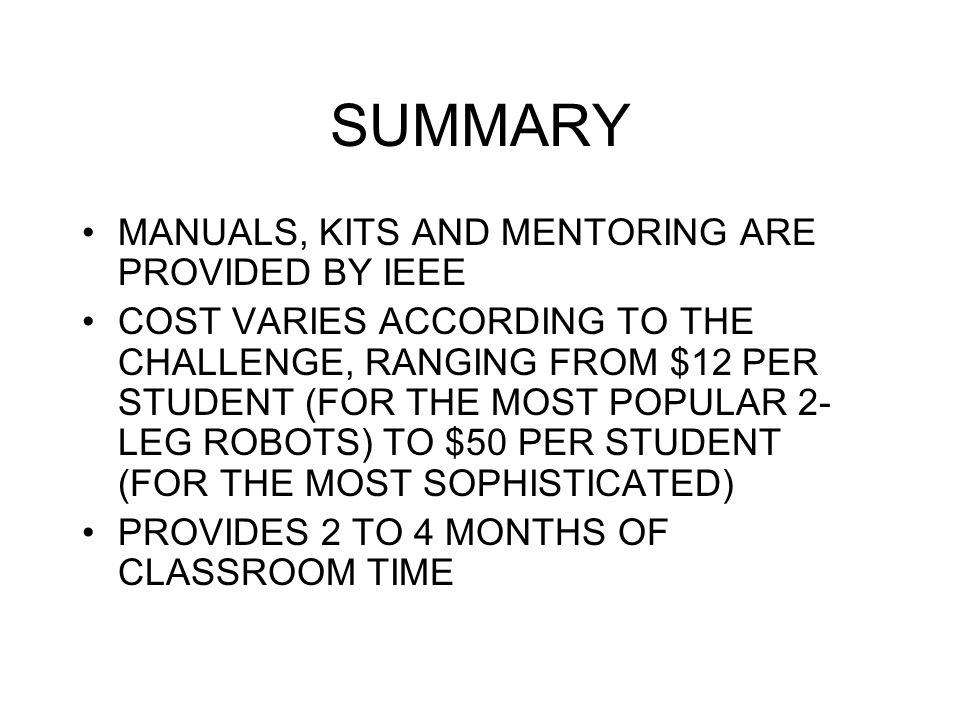 SUMMARY MANUALS, KITS AND MENTORING ARE PROVIDED BY IEEE COST VARIES ACCORDING TO THE CHALLENGE, RANGING FROM $12 PER STUDENT (FOR THE MOST POPULAR 2- LEG ROBOTS) TO $50 PER STUDENT (FOR THE MOST SOPHISTICATED) PROVIDES 2 TO 4 MONTHS OF CLASSROOM TIME