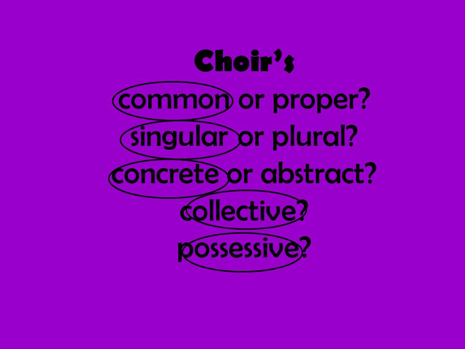 Choir's common or proper? singular or plural? concrete or abstract? collective? possessive?