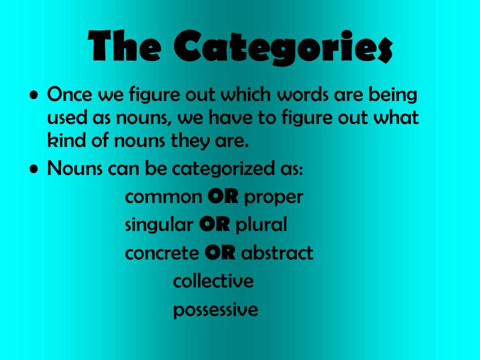 The Categories Once we figure out which words are being used as nouns, we have to figure out what kind of nouns they are. Nouns can be categorized as: