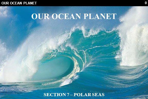 0 OUR OCEAN PLANET SECTION 7 – POLAR SEAS