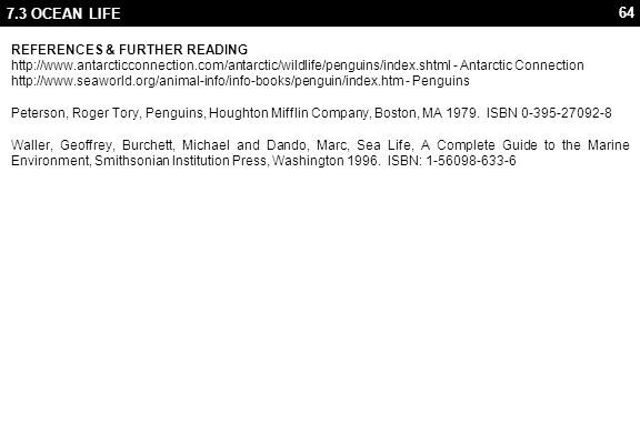 64 7.3 OCEAN LIFE REFERENCES & FURTHER READING http://www.antarcticconnection.com/antarctic/wildlife/penguins/index.shtml - Antarctic Connection http://www.seaworld.org/animal-info/info-books/penguin/index.htm - Penguins Peterson, Roger Tory, Penguins, Houghton Mifflin Company, Boston, MA 1979.