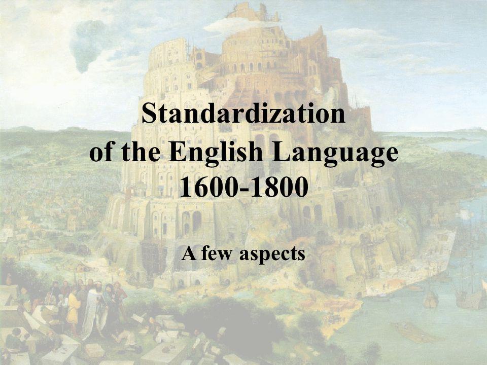 Standardization of the English Language 1600-1800 A few aspects