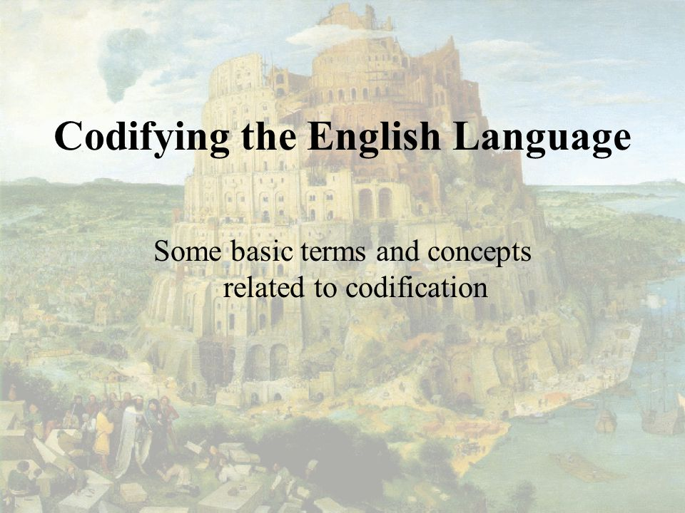 Codifying the English Language Some basic terms and concepts related to codification