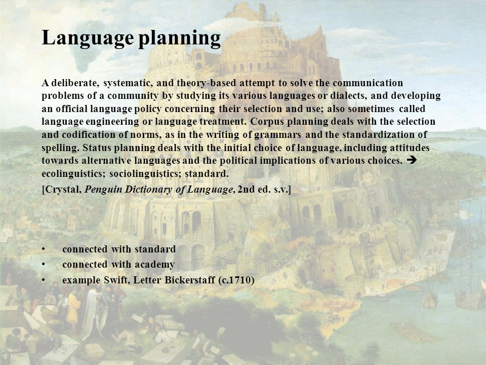 Language planning A deliberate, systematic, and theory-based attempt to solve the communication problems of a community by studying its various languages or dialects, and developing an official language policy concerning their selection and use; also sometimes called language engineering or language treatment.