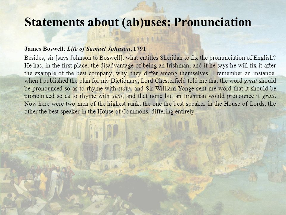 Statements about (ab)uses: Pronunciation James Boswell, Life of Samuel Johnson, 1791 Besides, sir [says Johnson to Boswell], what entitles Sheridan to fix the pronunciation of English.