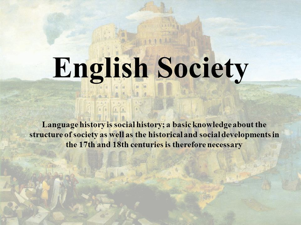 English Society Language history is social history; a basic knowledge about the structure of society as well as the historical and social developments in the 17th and 18th centuries is therefore necessary