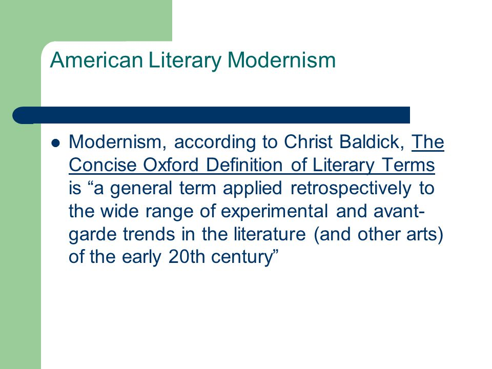 American Literary Modernism Modernism, according to Christ Baldick, The Concise Oxford Definition of Literary Terms is a general term applied retrospectively to the wide range of experimental and avant- garde trends in the literature (and other arts) of the early 20th century