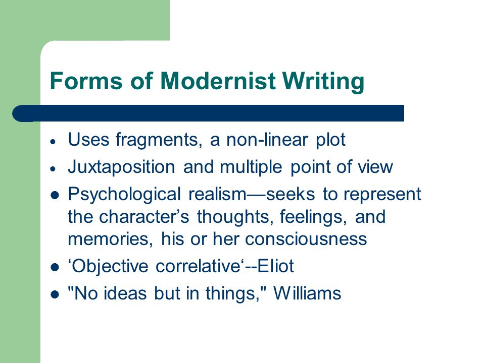 Forms of Modernist Writing  Uses fragments, a non-linear plot  Juxtaposition and multiple point of view Psychological realism—seeks to represent the character's thoughts, feelings, and memories, his or her consciousness 'Objective correlative'--Eliot No ideas but in things, Williams