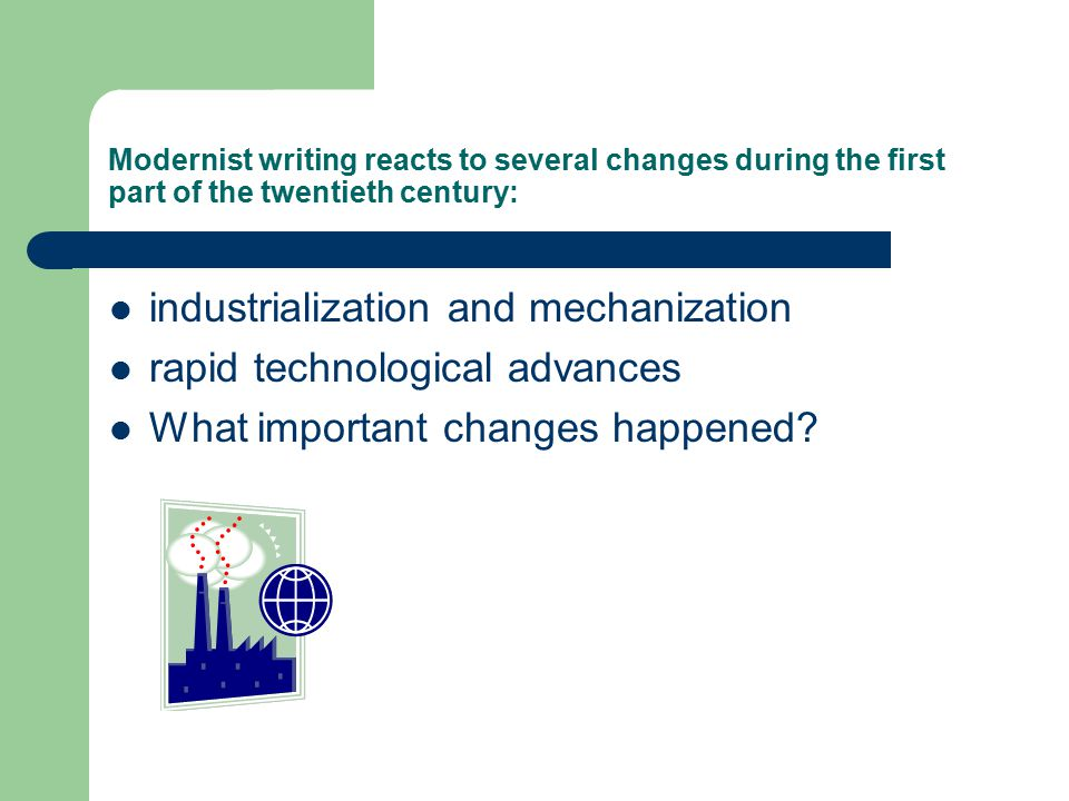 Modernist writing reacts to several changes during the first part of the twentieth century: industrialization and mechanization rapid technological advances What important changes happened?