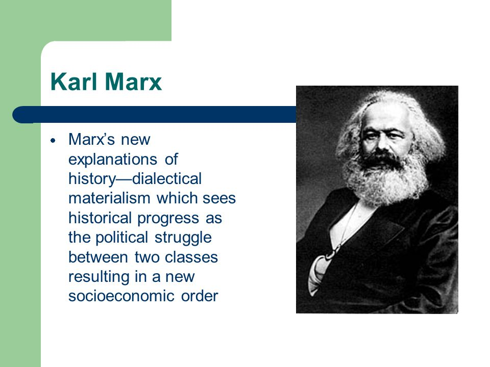 Karl Marx  Marx's new explanations of history—dialectical materialism which sees historical progress as the political struggle between two classes resulting in a new socioeconomic order