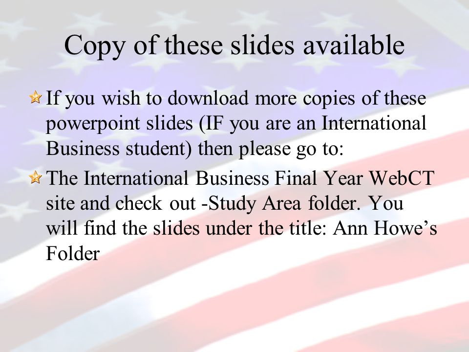 Copy of these slides available If you wish to download more copies of these powerpoint slides (IF you are an International Business student) then please go to: The International Business Final Year WebCT site and check out -Study Area folder.