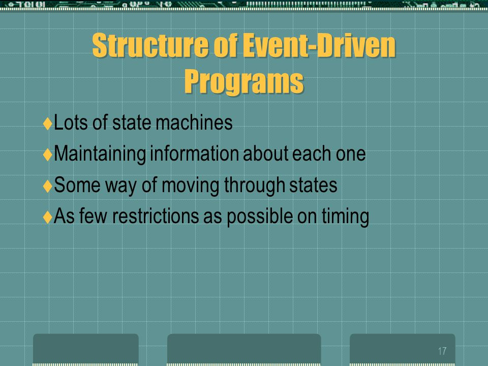 17 Structure of Event-Driven Programs  Lots of state machines  Maintaining information about each one  Some way of moving through states  As few restrictions as possible on timing