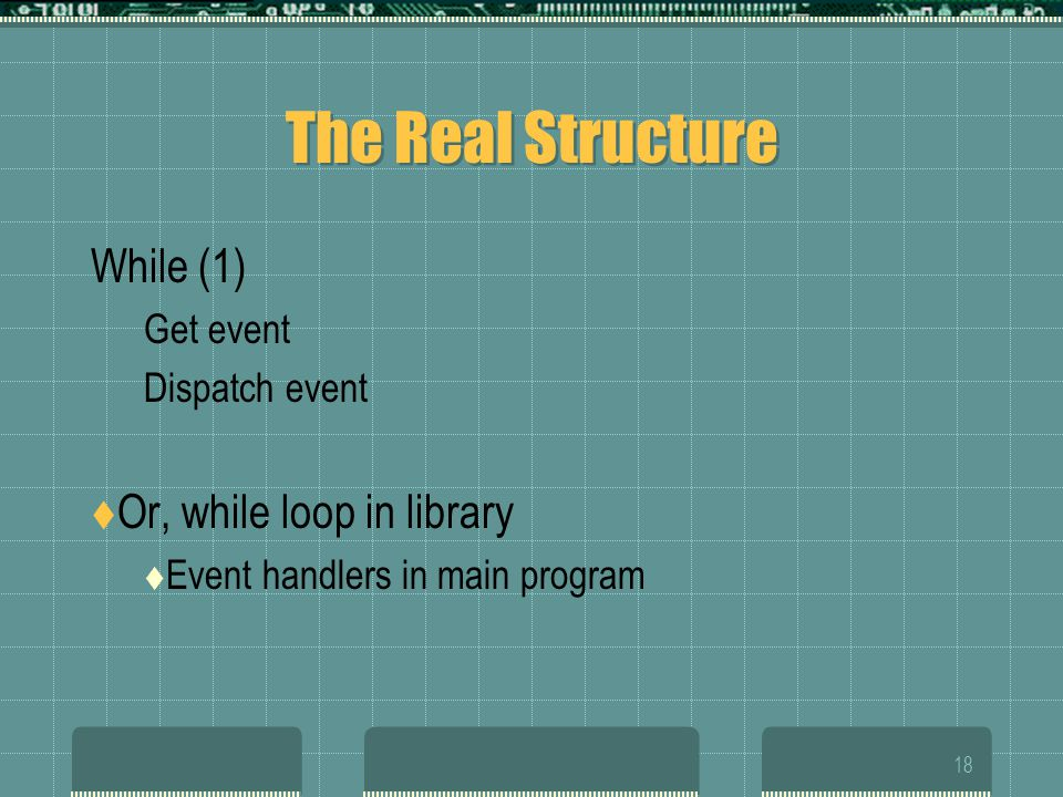 18 The Real Structure While (1) Get event Dispatch event  Or, while loop in library  Event handlers in main program