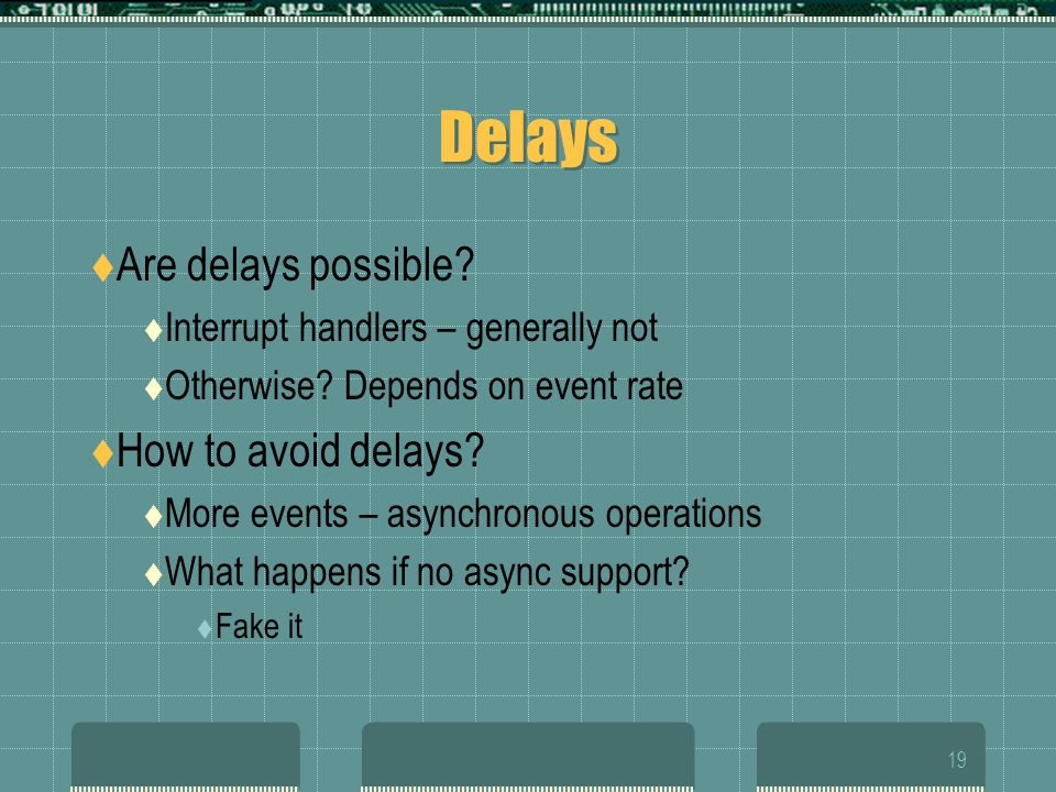 19 Delays  Are delays possible.  Interrupt handlers – generally not  Otherwise.