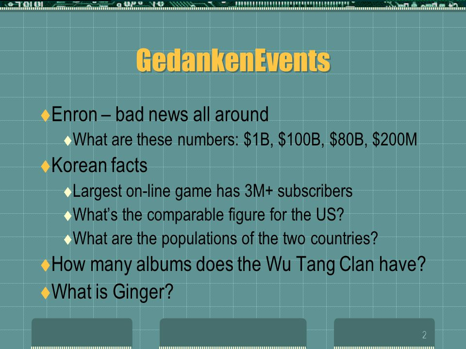 2 GedankenEvents  Enron – bad news all around  What are these numbers: $1B, $100B, $80B, $200M  Korean facts  Largest on-line game has 3M+ subscribers  What's the comparable figure for the US.