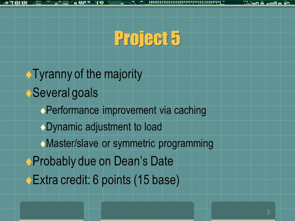 5 Project 5  Tyranny of the majority  Several goals  Performance improvement via caching  Dynamic adjustment to load  Master/slave or symmetric programming  Probably due on Dean's Date  Extra credit: 6 points (15 base)