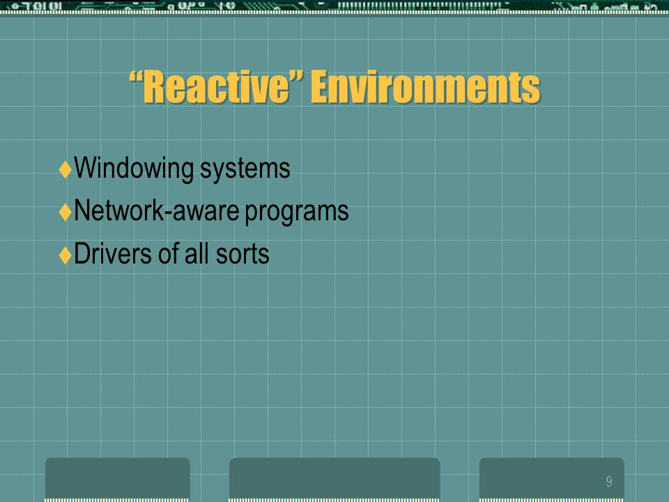 9 Reactive Environments  Windowing systems  Network-aware programs  Drivers of all sorts