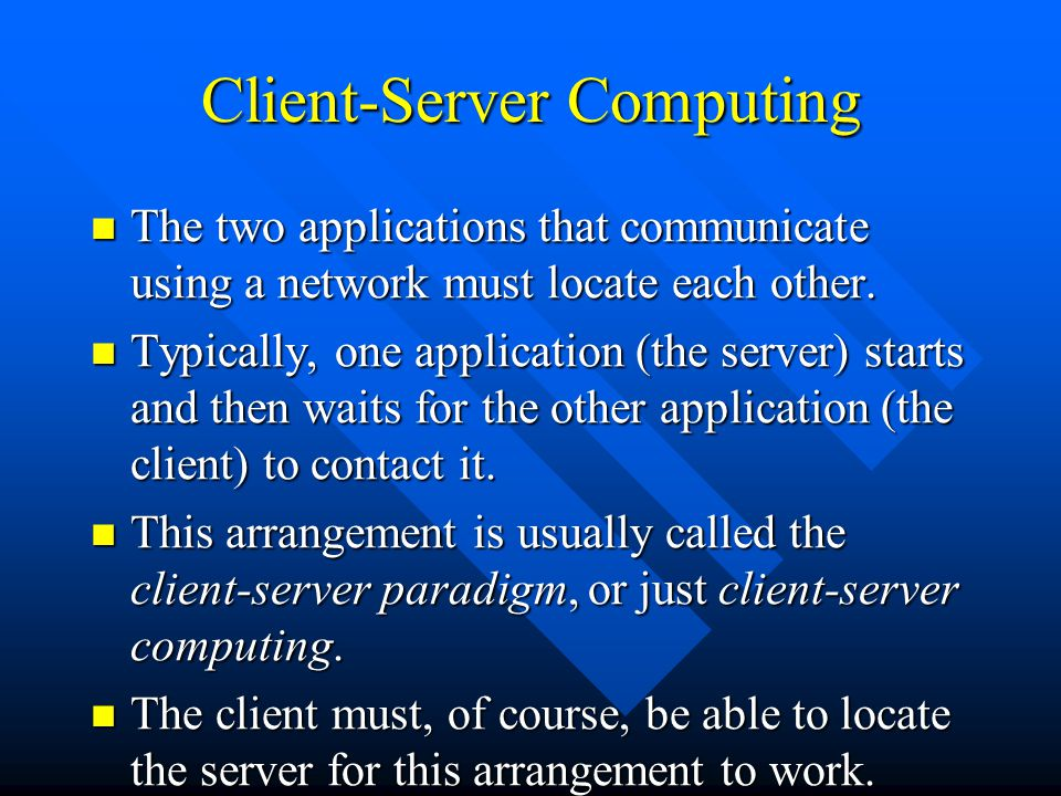 Client-Server Computing The two applications that communicate using a network must locate each other. The two applications that communicate using a ne