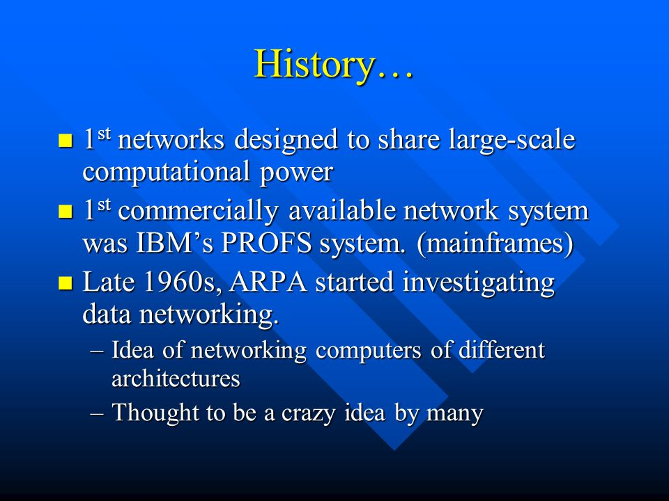 History… 1 st networks designed to share large-scale computational power 1 st networks designed to share large-scale computational power 1 st commercially available network system was IBM's PROFS system.