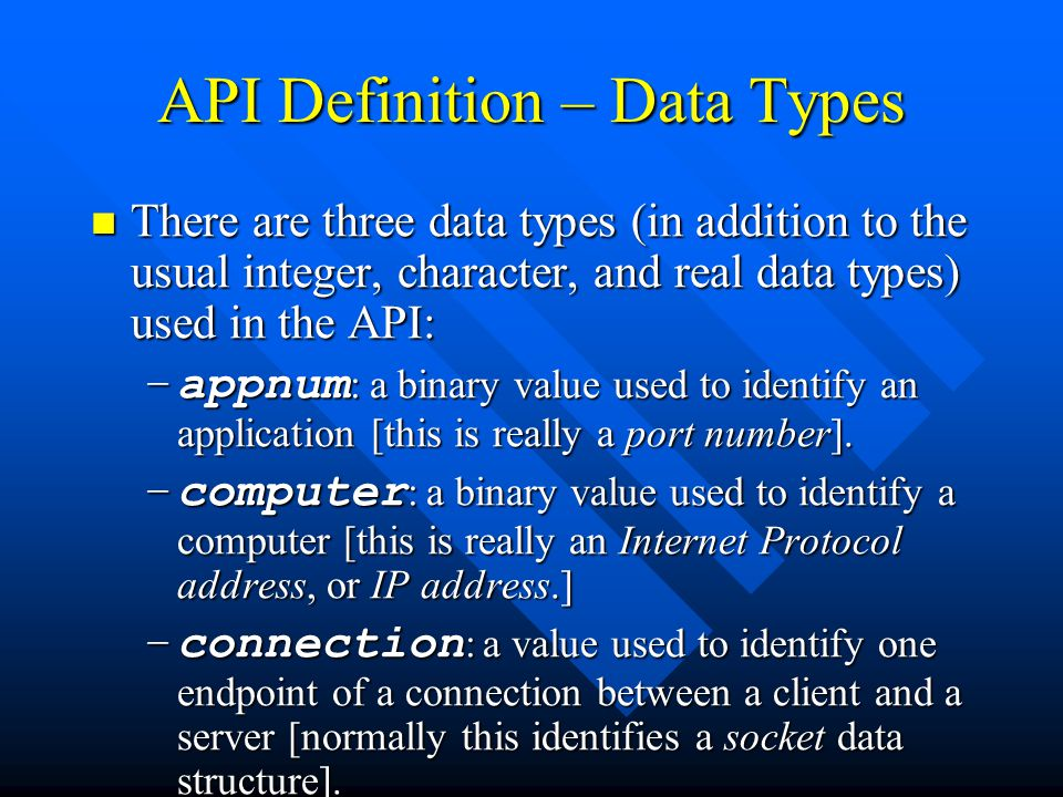 API Definition – Data Types There are three data types (in addition to the usual integer, character, and real data types) used in the API: There are three data types (in addition to the usual integer, character, and real data types) used in the API: –appnum : a binary value used to identify an application [this is really a port number].