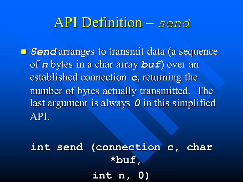 API Definition – send Send arranges to transmit data (a sequence of n bytes in a char array buf ) over an established connection c, returning the number of bytes actually transmitted.