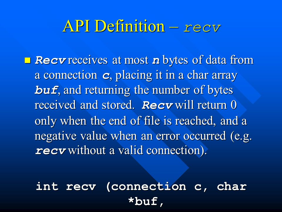 API Definition – recv Recv receives at most n bytes of data from a connection c, placing it in a char array buf, and returning the number of bytes received and stored.