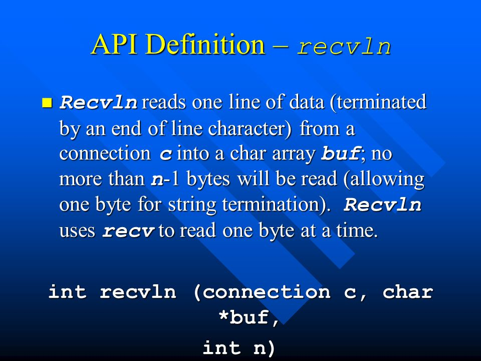 API Definition – recvln Recvln reads one line of data (terminated by an end of line character) from a connection c into a char array buf ; no more than n -1 bytes will be read (allowing one byte for string termination).