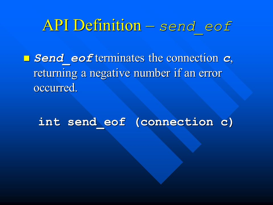 API Definition – send_eof Send_eof terminates the connection c, returning a negative number if an error occurred.