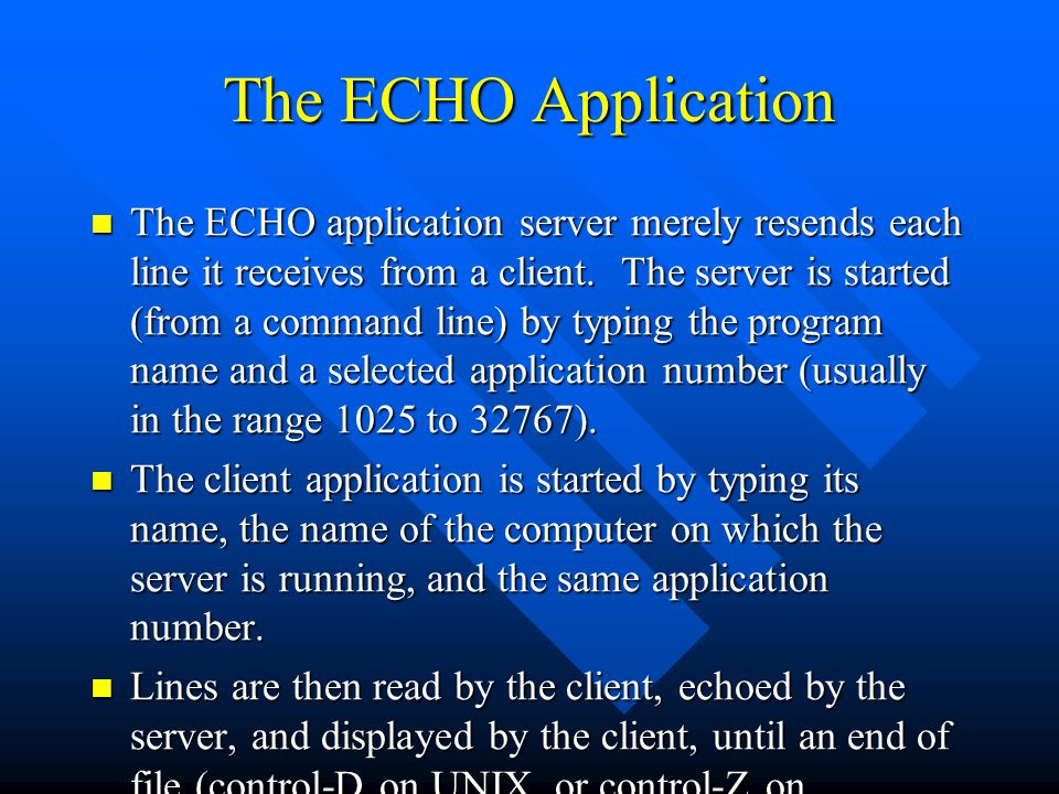 The ECHO Application The ECHO application server merely resends each line it receives from a client. The server is started (from a command line) by ty