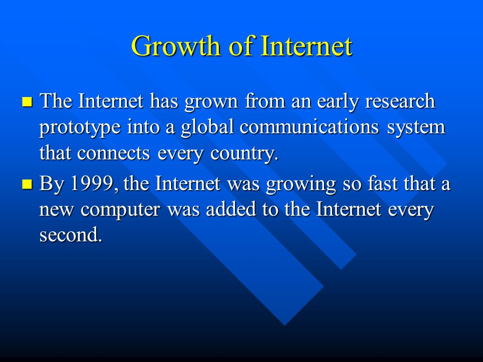 Growth of Internet The Internet has grown from an early research prototype into a global communications system that connects every country.