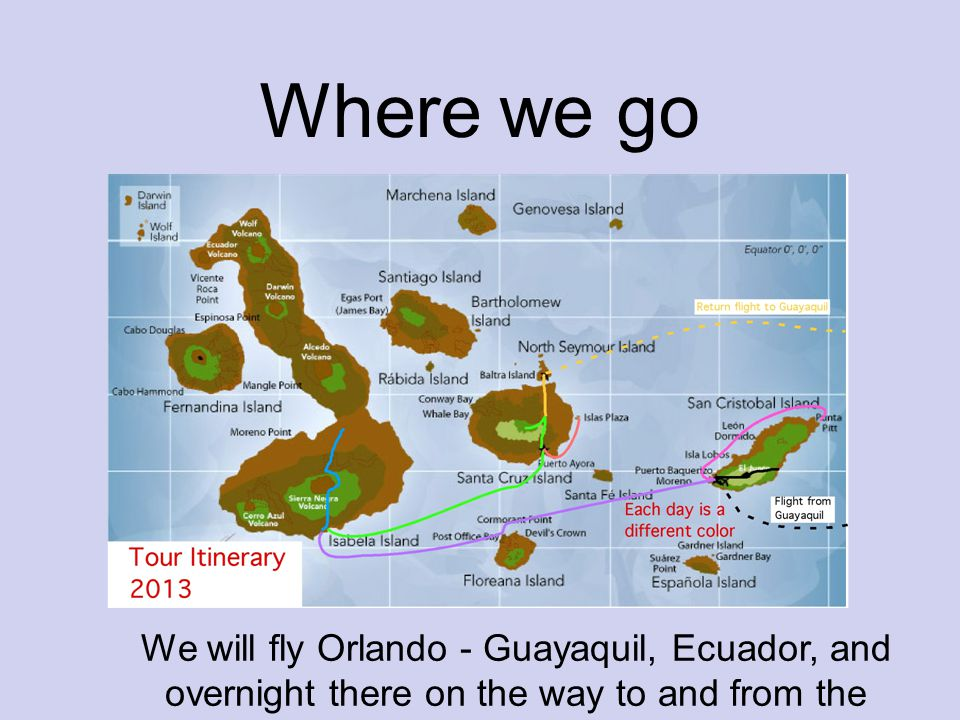 Where we go We will fly Orlando - Guayaquil, Ecuador, and overnight there on the way to and from the islands.