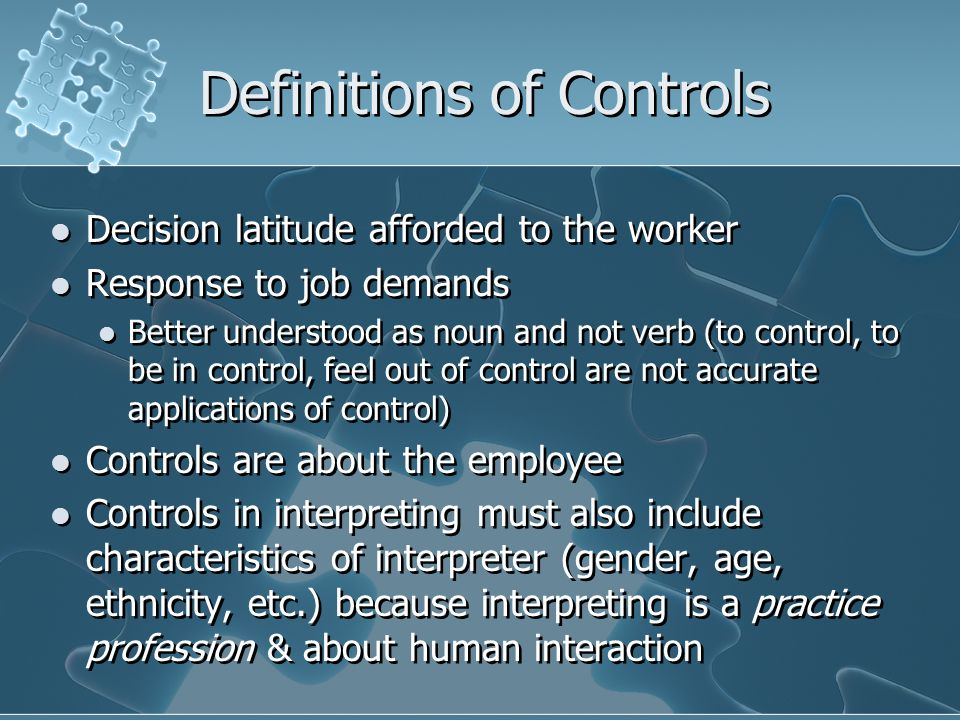 Definitions of Controls Decision latitude afforded to the worker Response to job demands Better understood as noun and not verb (to control, to be in