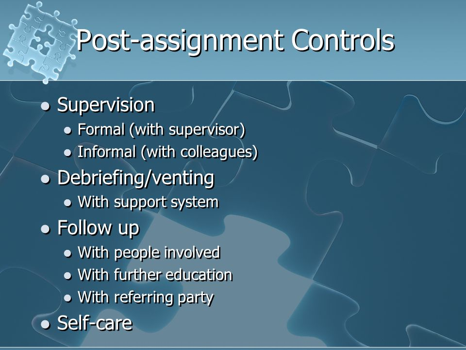 Post-assignment Controls Supervision Formal (with supervisor) Informal (with colleagues) Debriefing/venting With support system Follow up With people