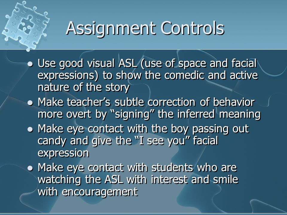Assignment Controls Use good visual ASL (use of space and facial expressions) to show the comedic and active nature of the story Make teacher's subtle