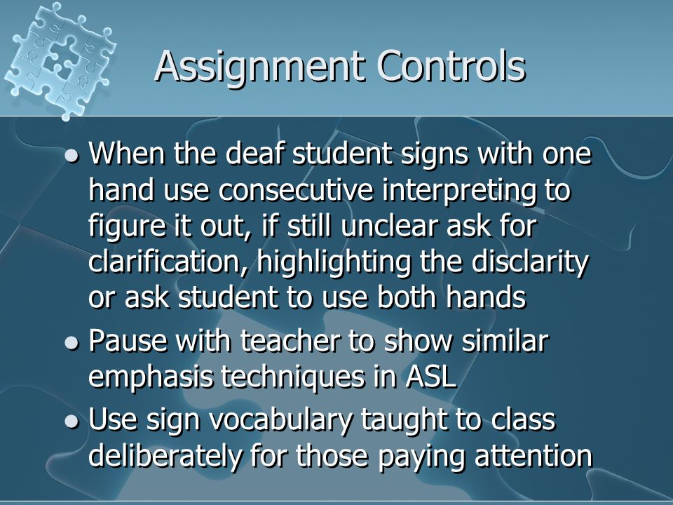 Assignment Controls When the deaf student signs with one hand use consecutive interpreting to figure it out, if still unclear ask for clarification, h