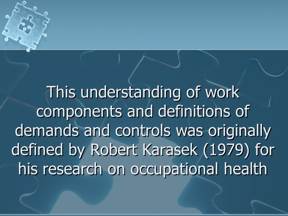 This understanding of work components and definitions of demands and controls was originally defined by Robert Karasek (1979) for his research on occu
