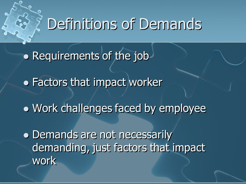 Definitions of Demands Requirements of the job Factors that impact worker Work challenges faced by employee Demands are not necessarily demanding, jus