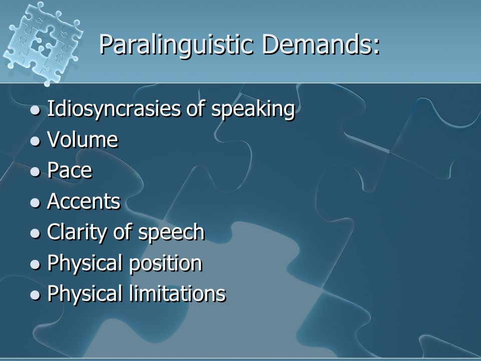 Paralinguistic Demands: Idiosyncrasies of speaking Volume Pace Accents Clarity of speech Physical position Physical limitations Idiosyncrasies of spea