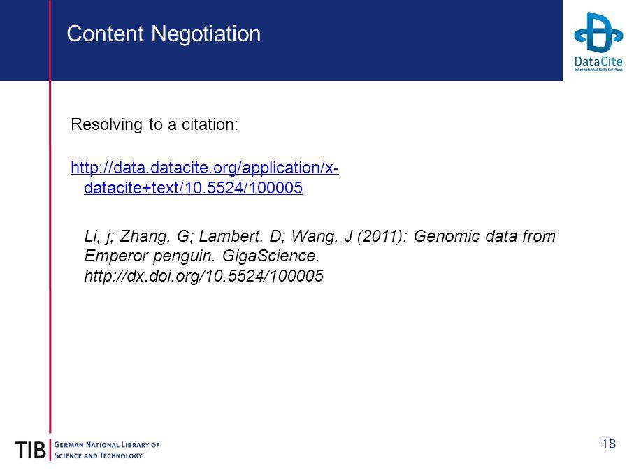 18 Content Negotiation Resolving to a citation: http://data.datacite.org/application/x- datacite+text/10.5524/100005 Li, j; Zhang, G; Lambert, D; Wang, J (2011): Genomic data from Emperor penguin.