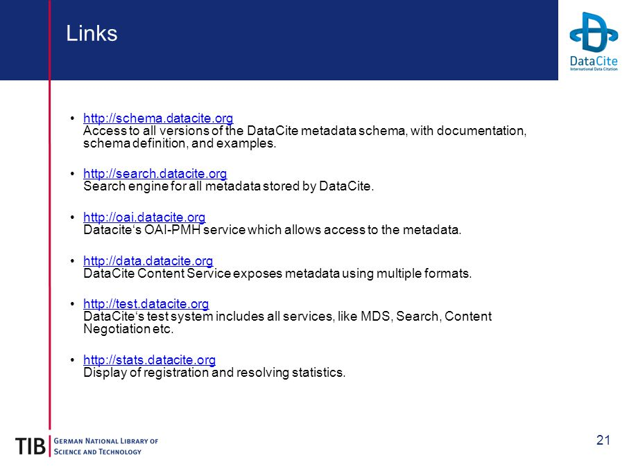 21 Links http://schema.datacite.org Access to all versions of the DataCite metadata schema, with documentation, schema definition, and examples.http://schema.datacite.org http://search.datacite.org Search engine for all metadata stored by DataCite.http://search.datacite.org http://oai.datacite.org Datacite's OAI-PMH service which allows access to the metadata.http://oai.datacite.org http://data.datacite.org DataCite Content Service exposes metadata using multiple formats.http://data.datacite.org http://test.datacite.org DataCite's test system includes all services, like MDS, Search, Content Negotiation etc.http://test.datacite.org http://stats.datacite.org Display of registration and resolving statistics.http://stats.datacite.org