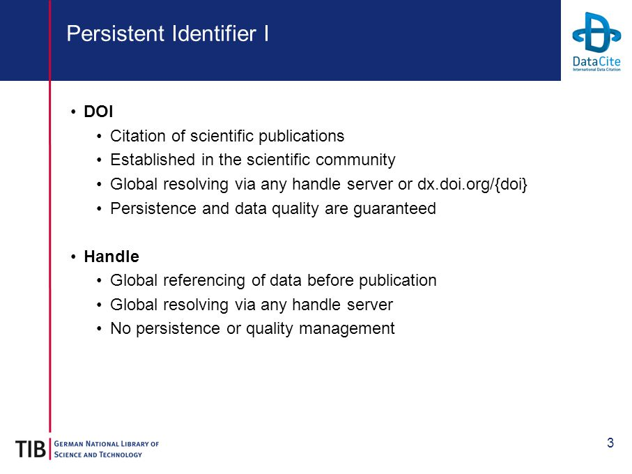 3 Persistent Identifier I DOI Citation of scientific publications Established in the scientific community Global resolving via any handle server or dx.doi.org/{doi} Persistence and data quality are guaranteed Handle Global referencing of data before publication Global resolving via any handle server No persistence or quality management