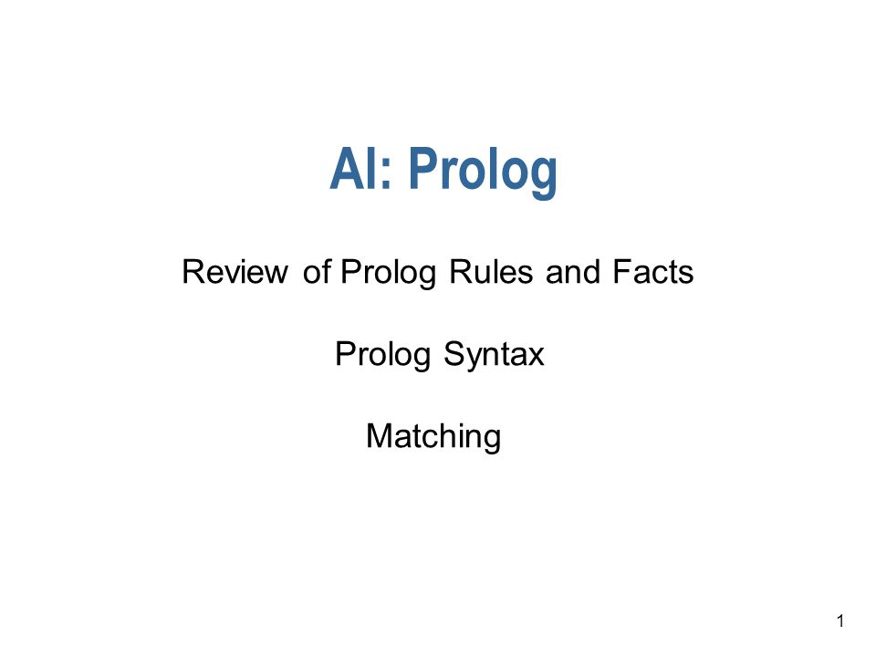 1 AI: Prolog Review of Prolog Rules and Facts Prolog Syntax Matching