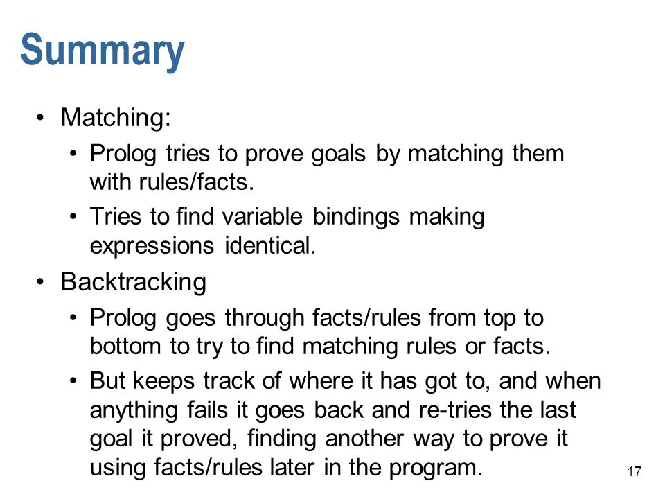 17 Summary Matching: Prolog tries to prove goals by matching them with rules/facts.