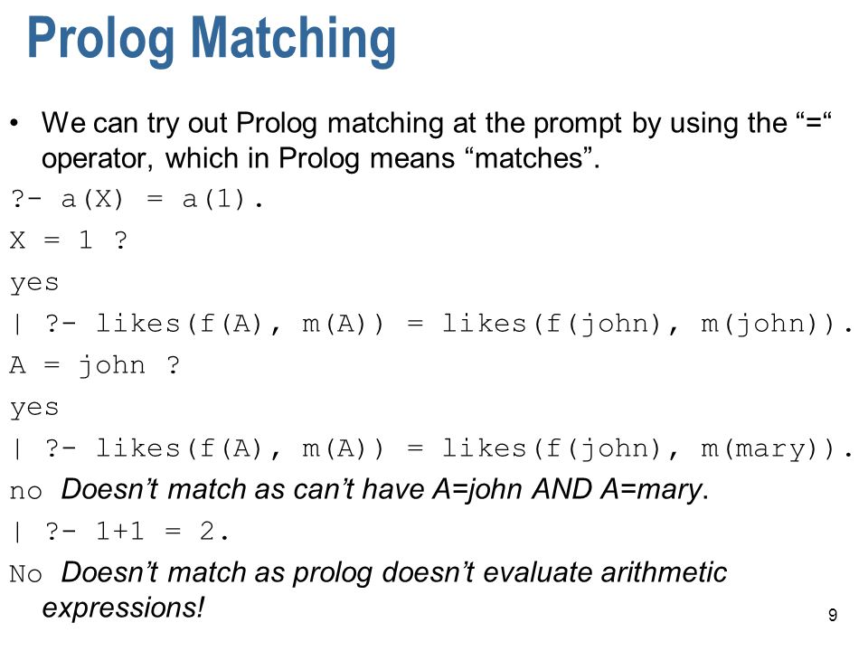 9 Prolog Matching We can try out Prolog matching at the prompt by using the = operator, which in Prolog means matches .