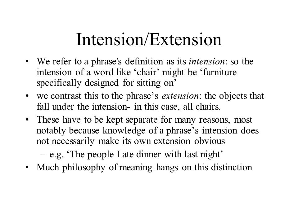 Intension/Extension We refer to a phrase s definition as its intension: so the intension of a word like 'chair' might be 'furniture specifically designed for sitting on' we contrast this to the phrase's extension: the objects that fall under the intension- in this case, all chairs.