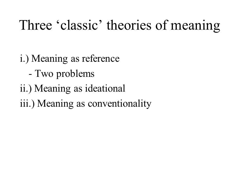 Three 'classic' theories of meaning i.) Meaning as reference - Two problems ii.) Meaning as ideational iii.) Meaning as conventionality