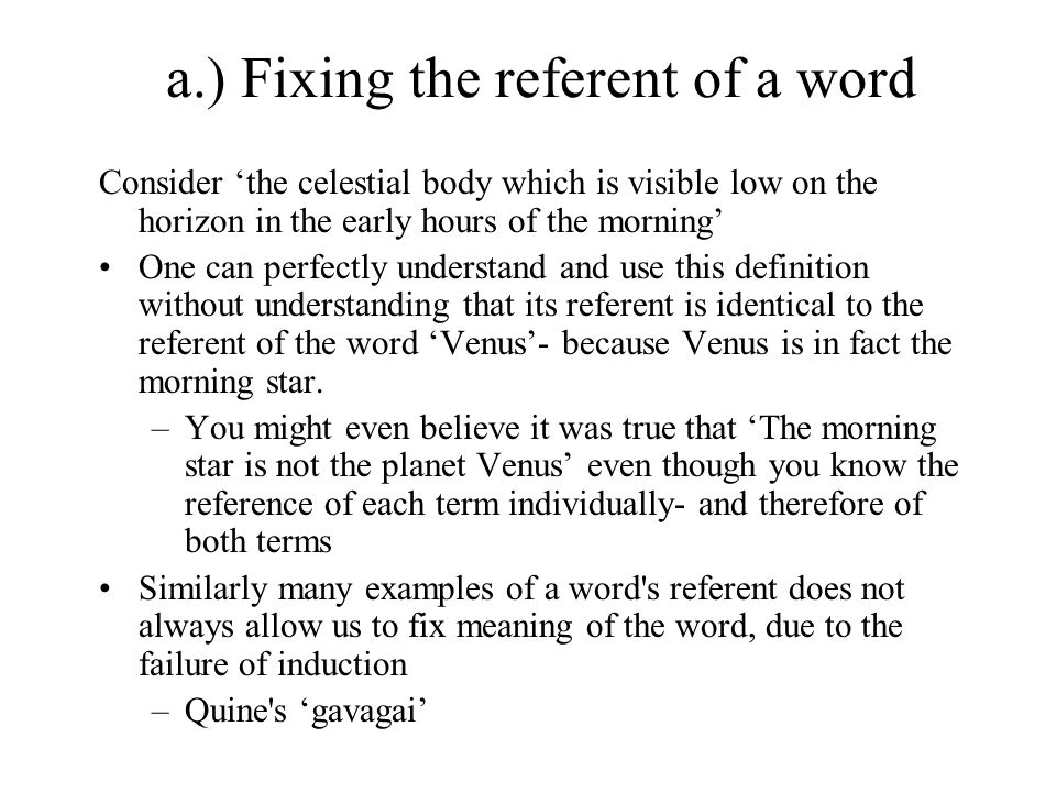 a.) Fixing the referent of a word Consider 'the celestial body which is visible low on the horizon in the early hours of the morning' One can perfectly understand and use this definition without understanding that its referent is identical to the referent of the word 'Venus'- because Venus is in fact the morning star.