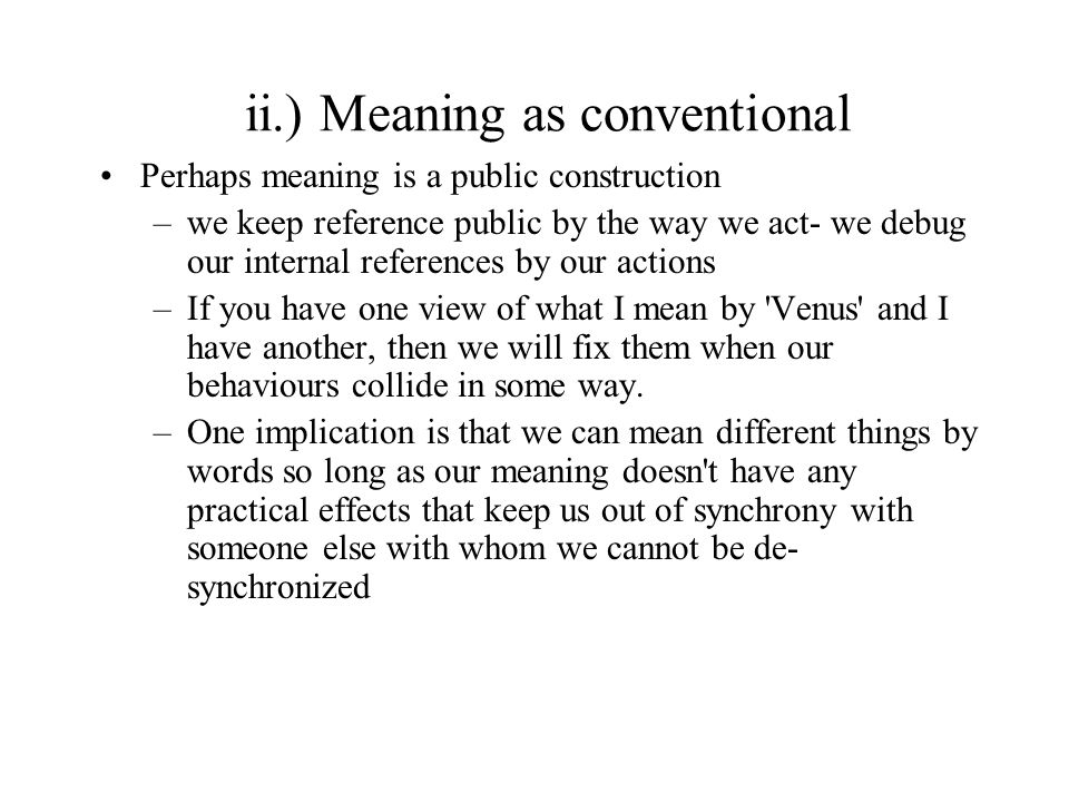 ii.) Meaning as conventional Perhaps meaning is a public construction –we keep reference public by the way we act- we debug our internal references by our actions –If you have one view of what I mean by Venus and I have another, then we will fix them when our behaviours collide in some way.