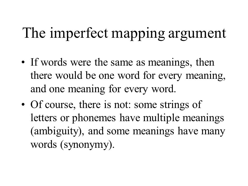 The imperfect mapping argument If words were the same as meanings, then there would be one word for every meaning, and one meaning for every word.
