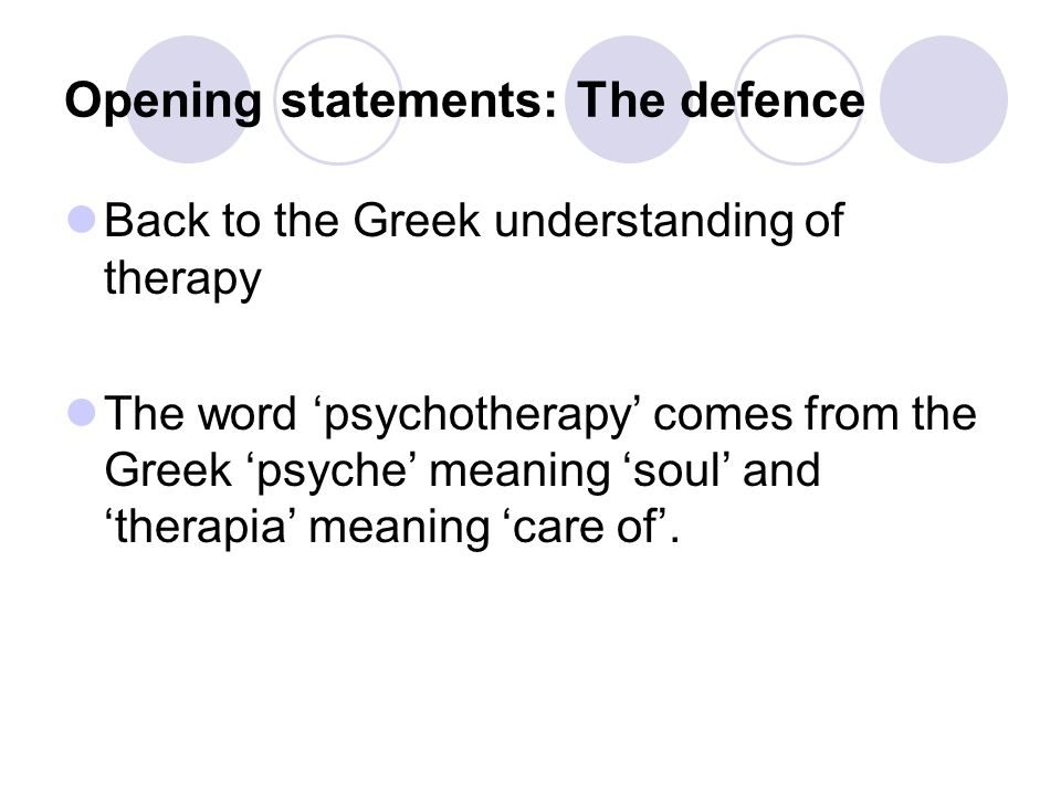 Opening statements: The defence Back to the Greek understanding of therapy The word 'psychotherapy' comes from the Greek 'psyche' meaning 'soul' and 'therapia' meaning 'care of'.